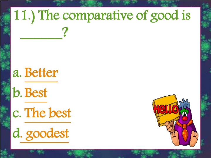11.) The comparative of good is ______?