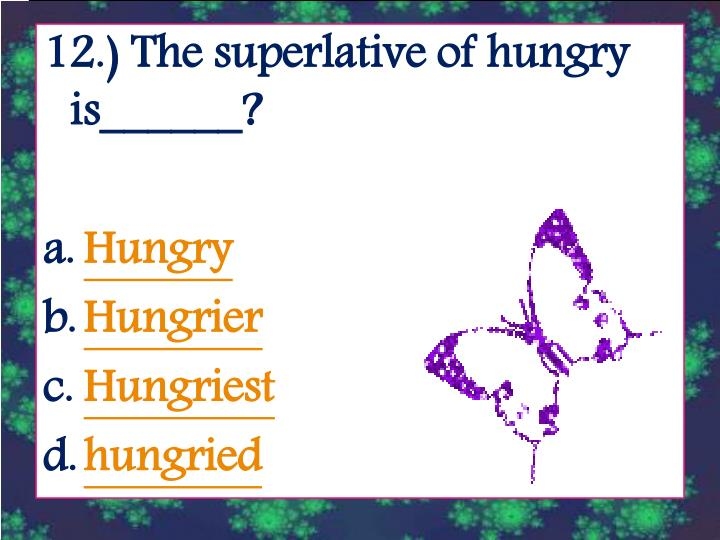 12.) The superlative of hungry is