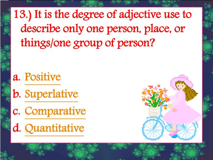 13.) It is the degree of adjective use to describe only one person, place, or things/one group of person?
