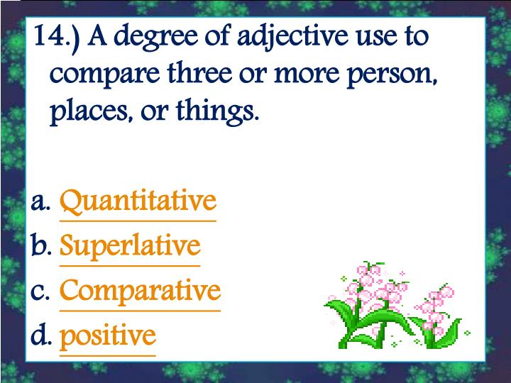 14.) A degree of adjective use to compare three or more person, places, or things.