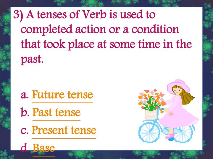 3) A tenses of Verb is used to completed action or a condition that took place at some time in the past.