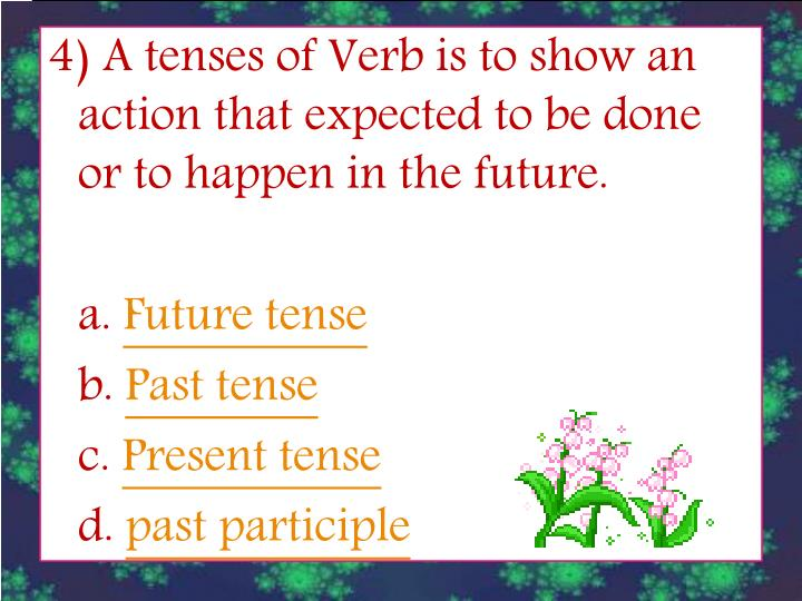 4) A tenses of Verb is to show an action that expected to be done or to happen in the future.