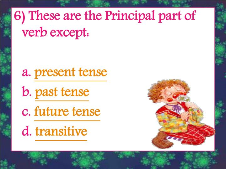 6) These are the Principal part of verb except: