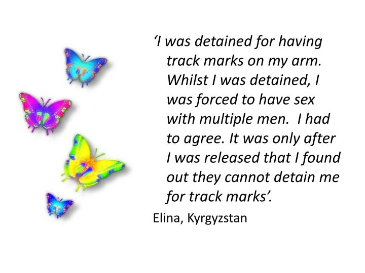 'I was detained for having track marks on my arm.  Whilst I was detained, I was forced to have sex with multiple men.  I had to agree. It was only after I was released that I found out they cannot detain me for track marks'.