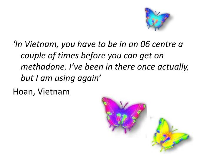 'In Vietnam, you have to be in an 06 centre a couple of times before you can get on methadone. I've been in there once actually, but I am using again'