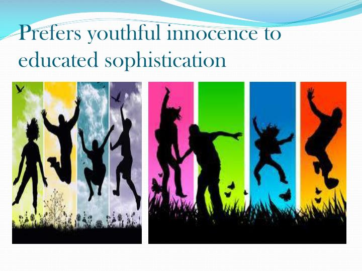 Prefers youthful innocence to educated sophistication