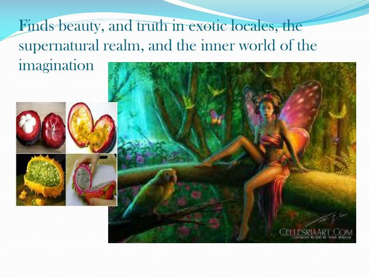 Finds beauty, and truth in exotic locales, the supernatural realm, and the inner world of the imagination