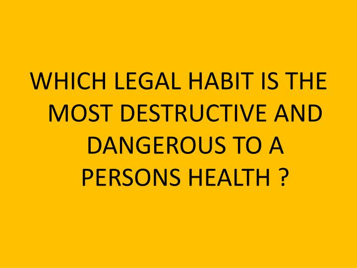 WHICH LEGAL HABIT IS THE MOST DESTRUCTIVE AND DANGEROUS TO A PERSONS HEALTH ?