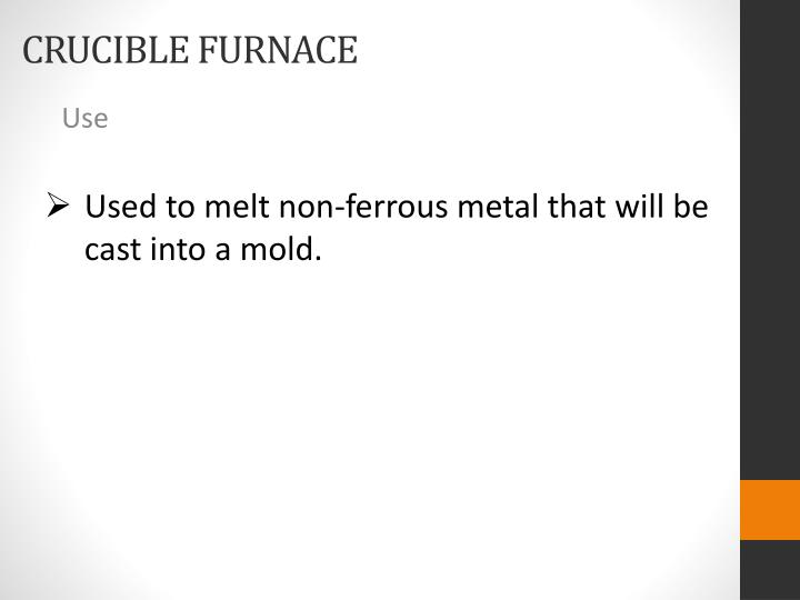 Used to melt non-ferrous metal that will be cast into a mold.
