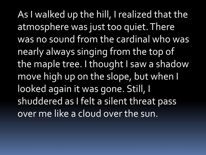 As I walked up the hill, I realized that the atmosphere was just too quiet. There was no sound from the cardinal who was nearly always singing from the top of the maple tree. I thought I saw a shadow move high up on the slope, but when I looked again it was gone. Still, I shuddered as I felt a silent threat pass over me like a cloud over the sun.