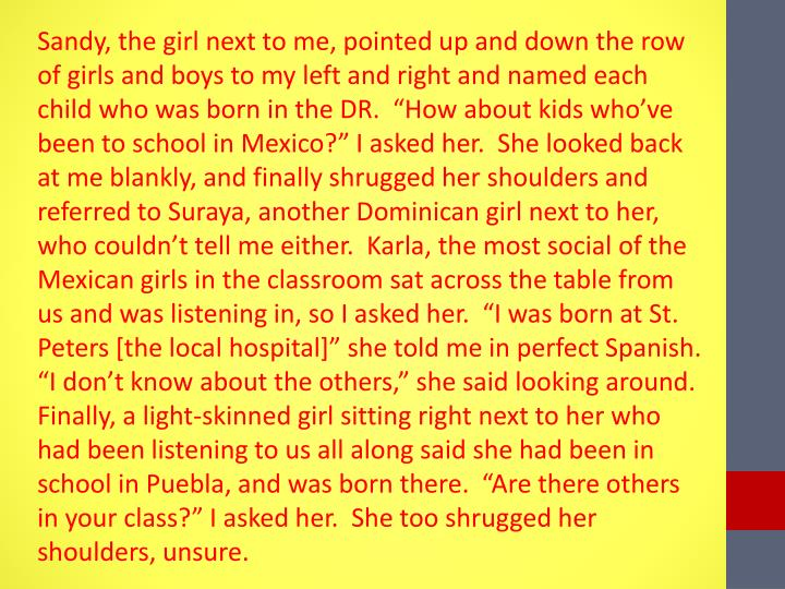 "Sandy, the girl next to me, pointed up and down the row of girls and boys to my left and right and named each child who was born in the DR.  ""How about kids who've been to school in Mexico?"" I asked her.  She looked back at me blankly, and finally shrugged her shoulders and referred to"