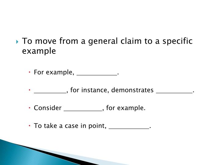 To move from a general claim to a specific example