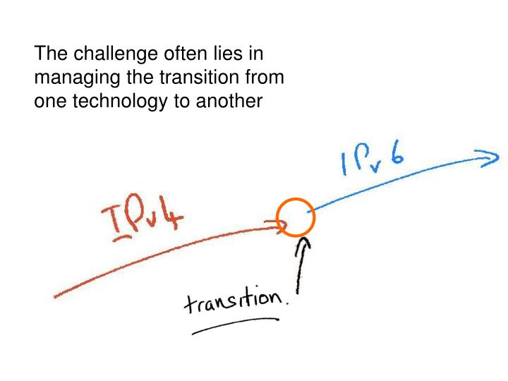 The challenge often lies in managing the transition from one technology