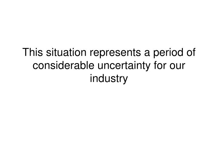 This situation represents a period of considerable uncertainty for our industry