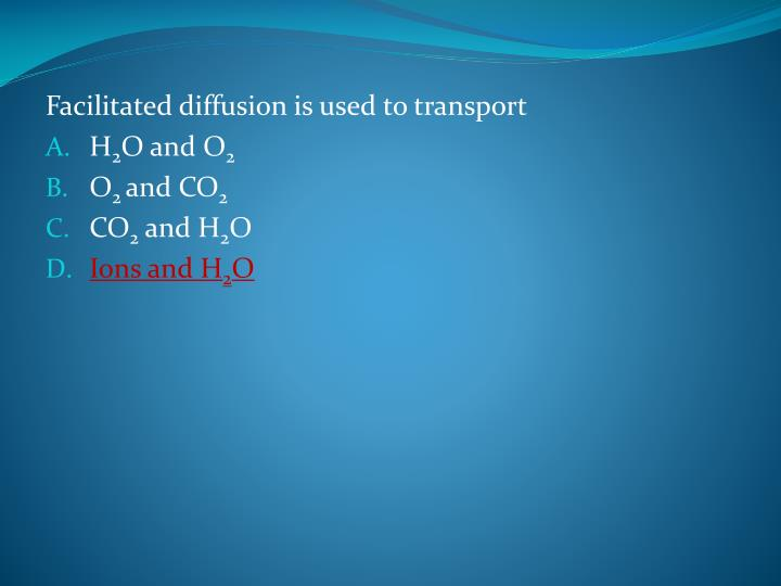 Facilitated diffusion is used to transport