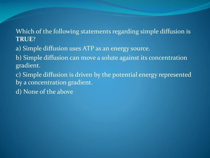 Which of the following statements regarding simple diffusion is