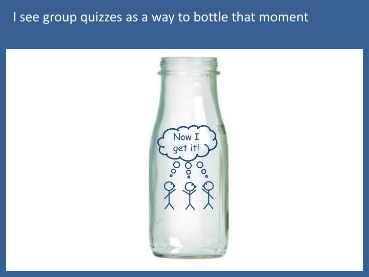 I see group quizzes as a way to bottle that moment