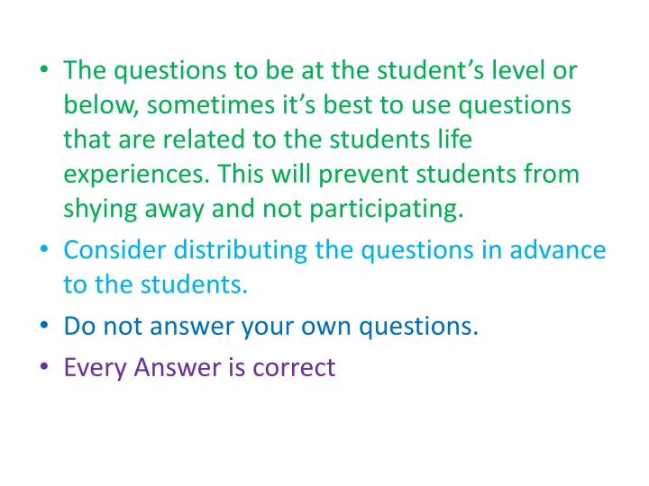 The questions to be at the student's level or below, sometimes it's best to use questions that a...