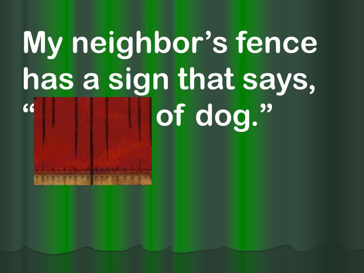 "My neighbor's fence has a sign that says, ""Beware of dog."""