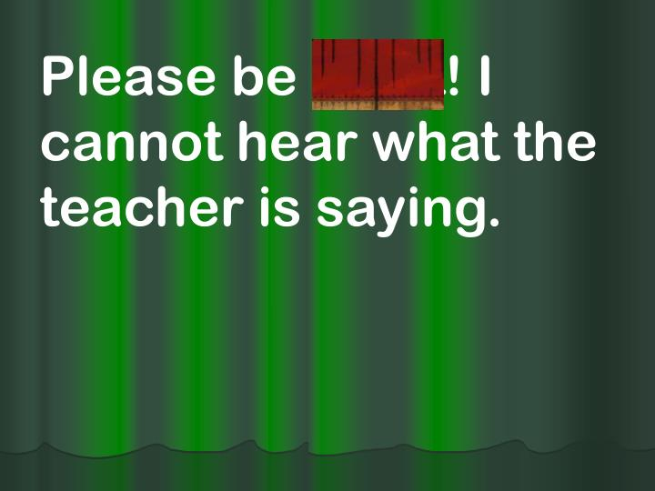 Please be quiet! I cannot hear what the teacher is saying.
