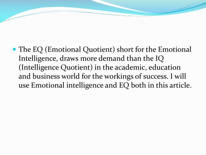 The EQ (Emotional Quotient) short for the Emotional Intelligence, draws more demand than the IQ (Intelligence Quotient) in the academic, education and business world for the workings of success. I will use Emotional intelligence and EQ both in this article.