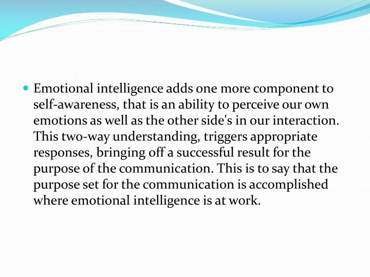 Emotional intelligence adds one more component to self-awareness, that is an ability to perceive our own emotions as well as the other side's in our interaction. This two-way understanding, triggers appropriate responses, bringing off a successful result for the purpose of the communication. This is to say that the purpose set for the communication is accomplished where emotional intelligence is at work.