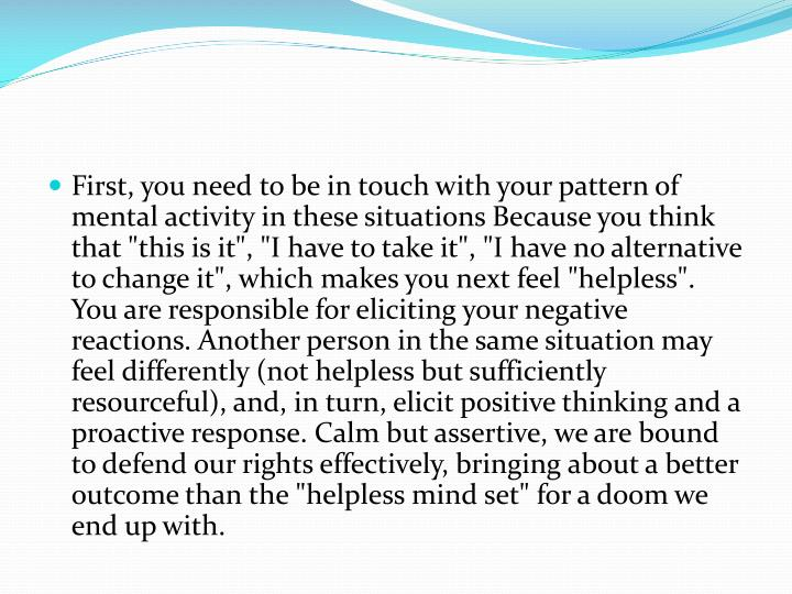 """First, you need to be in touch with your pattern of mental activity in these situations Because you think that """"this is it"""", """"I have to take it"""", """"I have no alternative to change it"""", which makes you next feel """"helpless"""". You are responsible for eliciting your negative reactions. Another person in the same situation may feel differently (not helpless but sufficiently resourceful), and, in turn, elicit positive thinking and a proactive response. Calm but assertive, we are bound to defend our rights effectively, bringing about a better outcome than the """"helpless mind set"""" for a doom we end up with."""