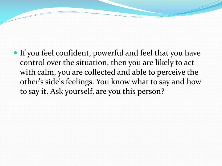If you feel confident, powerful and feel that you have control over the situation, then you are likely to act with calm, you are collected and able to perceive the other's side's feelings. You know what to say and how to say it. Ask yourself, are you this person?