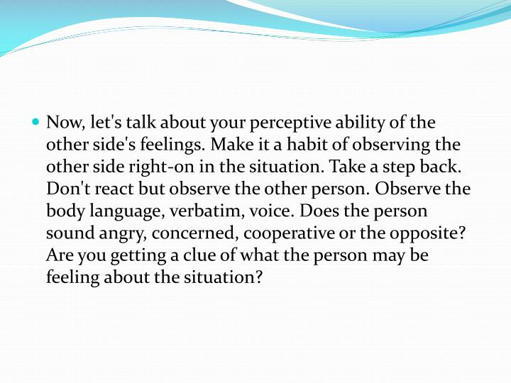 Now, let's talk about your perceptive ability of the other side's feelings. Make it a habit of observing the other side right-on in the situation. Take a step back. Don't react but observe the other person. Observe the body language, verbatim, voice. Does the person sound angry, concerned, cooperative or the opposite? Are you getting a clue of what the person may be feeling about the situation?