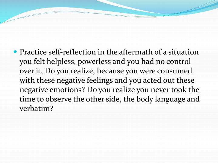 Practice self-reflection in the aftermath of a situation you felt helpless, powerless and you had no control over it. Do you realize, because you were consumed with these negative feelings and you acted out these negative emotions? Do you realize you never took the time to observe the other side, the body language and verbatim?