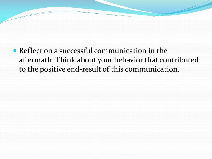 Reflect on a successful communication in the aftermath. Think about your
