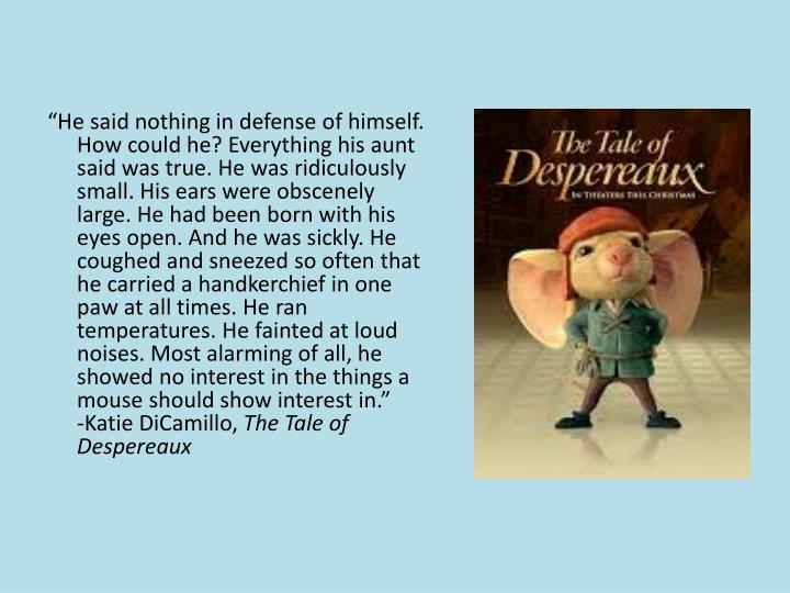 """""""He said nothing in defense of himself. How could he? Everything his aunt said was true. He was ridiculously small. His ears were obscenely large. He had been born with his eyes open. And he was sickly. He coughed and sneezed so often that he carried a handkerchief in one paw at all times. He ran temperatures. He fainted at loud noises. Most alarming of all, he showed no interest in the things a mouse should show interest in."""""""