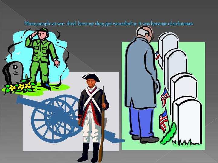 Many people at war  died  because they got wounded or  it was because of sicknesses