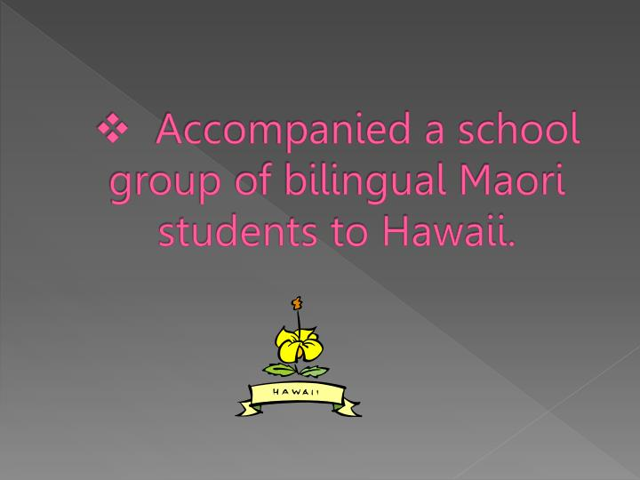 Accompanied a school group of bilingual Maori students to Hawaii.