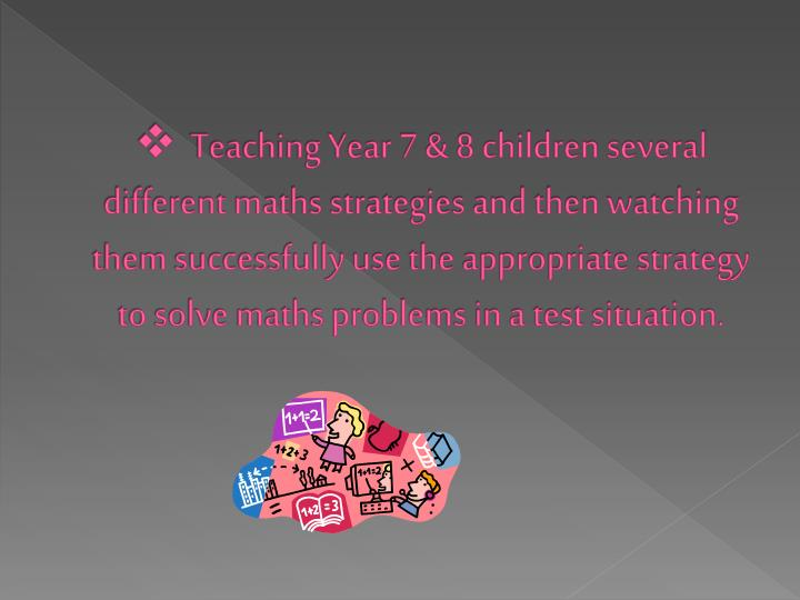 Teaching Year 7 & 8 children several different maths strategies and then watching them successfully use the appropriate strategy to solve maths problems in a test situation.