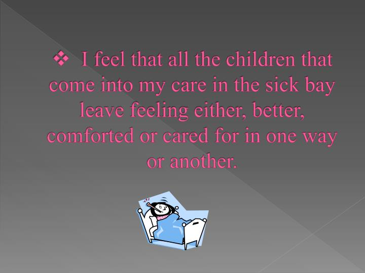 I feel that all the children that come into my care in the sick bay leave feeling either, better, comforted or cared for in one way or another.