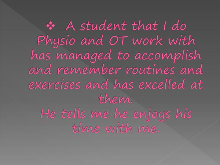 A student that I do Physio and OT work with has managed to accomplish and remember routines and exercises and has excelled at them.