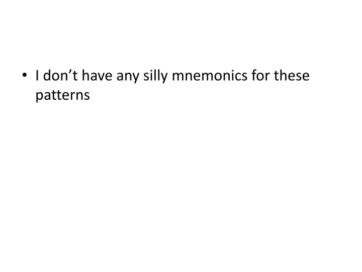 I don't have any silly mnemonics for these patterns