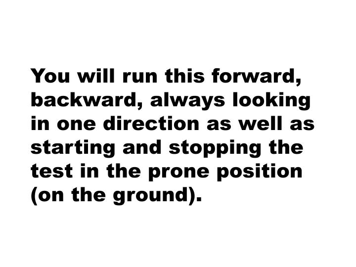 You will run this forward, backward, always looking in one direction as well as starting and stopping the test in the prone position (on the ground).