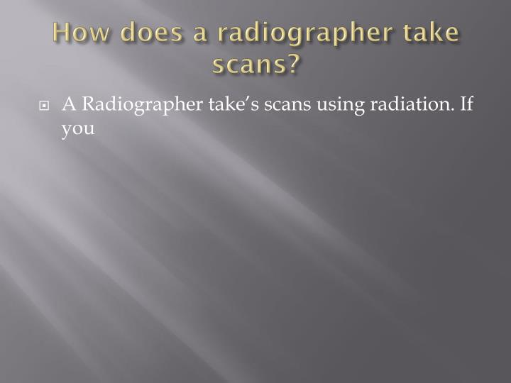 How does a radiographer take scans?