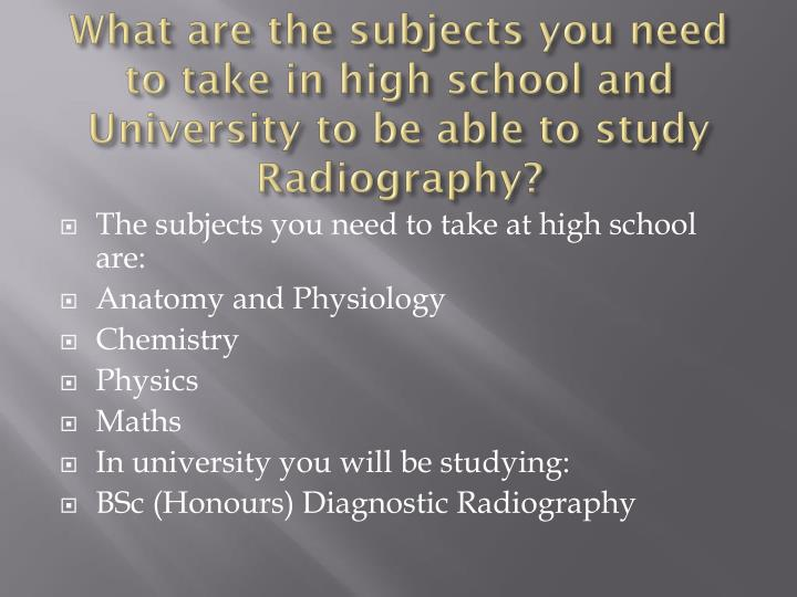 What are the subjects you need to take in high school and University to be able to study Radiography?