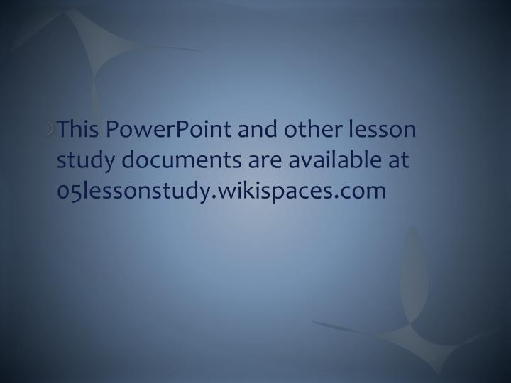 This PowerPoint and other lesson study documents are available at 05lessonstudy.wikispaces.com