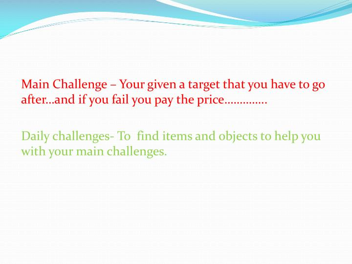 Main Challenge – Your given a target that you have to go after…and if you fail you pay the price…………..
