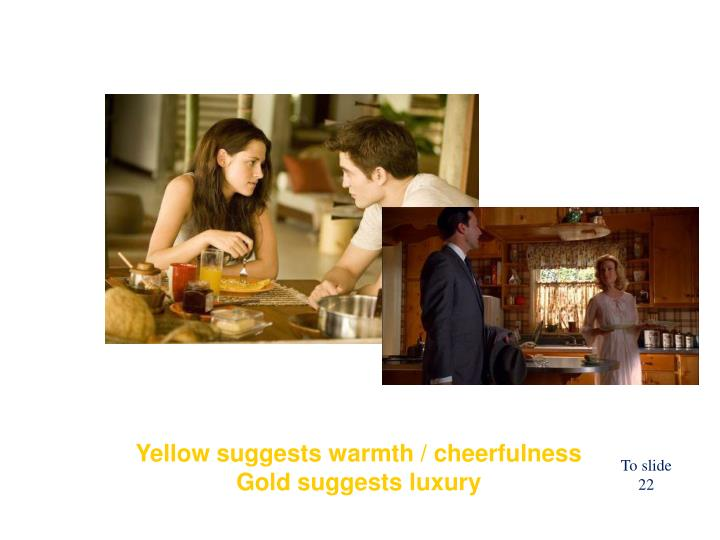 Yellow suggests warmth / cheerfulness  Gold suggests luxury