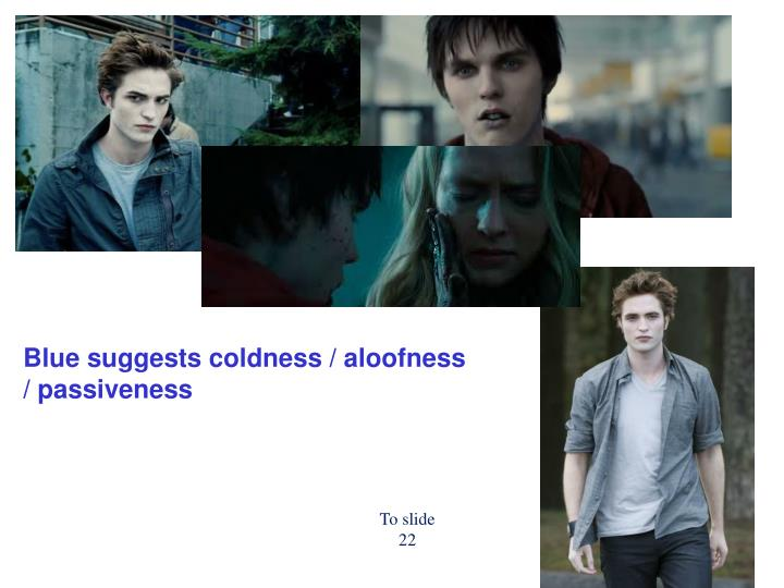 Blue suggests coldness / aloofness / passiveness