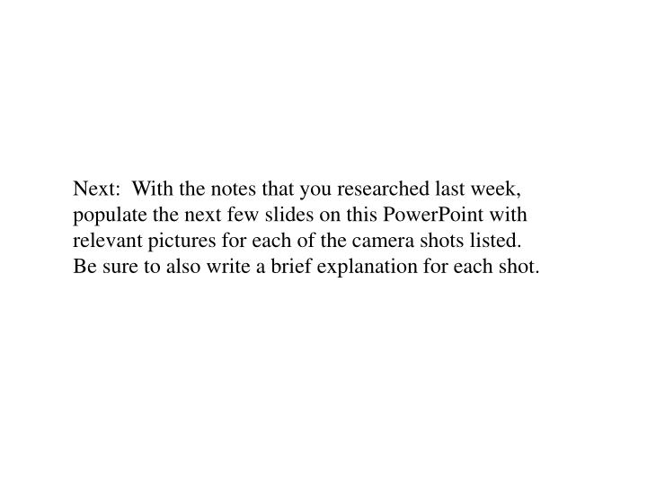 Next:  With the notes that you researched last week, populate the next few slides on this PowerPoint with relevant pictures for each of the camera shots listed.  Be sure to also write a brief explanation for each shot.