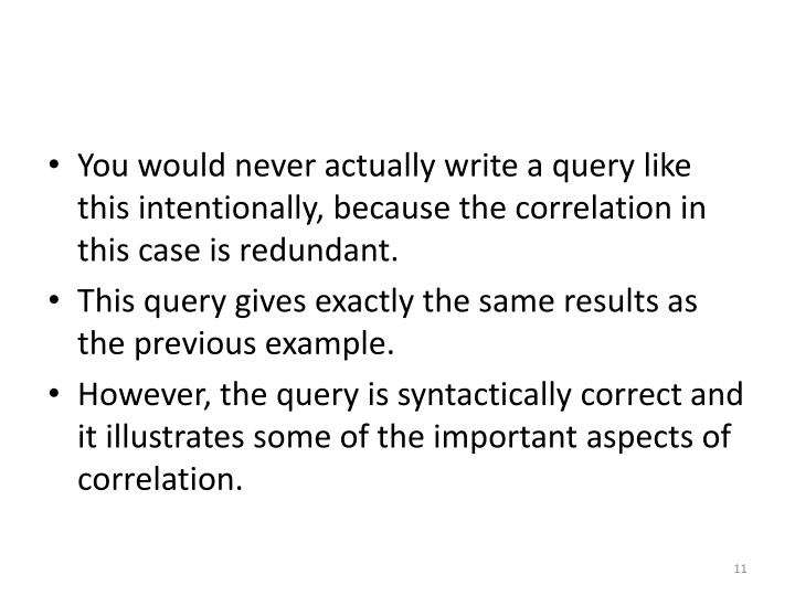 You would never actually write a query like this intentionally, because the correlation in this case is redundant.