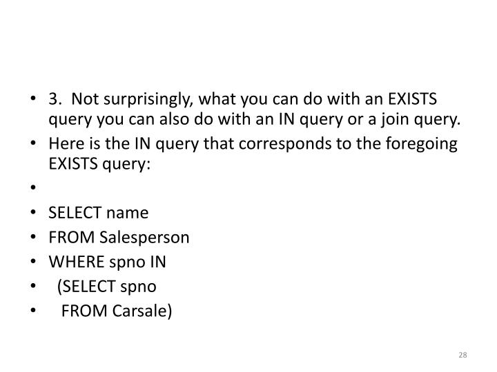 3.  Not surprisingly, what you can do with an EXISTS query you can also do with an IN query or a join query.