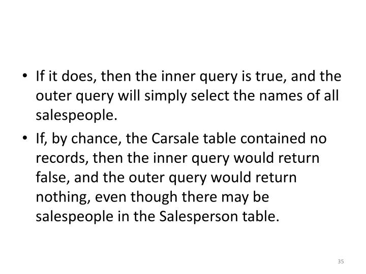 If it does, then the inner query is true, and the outer query will simply select the names of all salespeople.