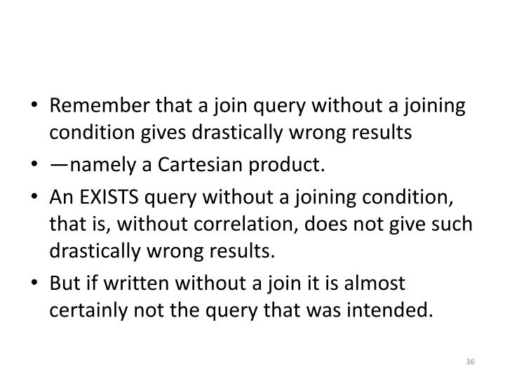 Remember that a join query without a joining condition gives drastically wrong results